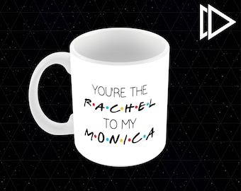 You're the Rachel to my Monica Friends - 11oz Coffee Mug