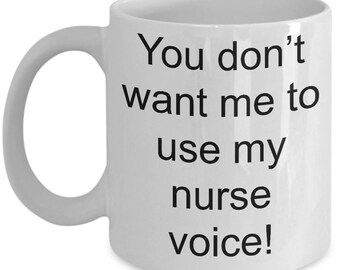 Nurse Mug-You don't want me to use my nurse voice!-Funny Coffee Cup