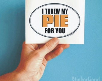 I threw my pie for you oval bumper sticker