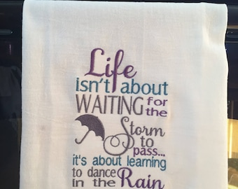 Embroidered flour sack towel life is about learning to dance in the rain quote
