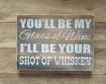 """You'll be my glass of wine, I'll be your shot of whiskey sign. 7""""x10""""x3/4"""" on pine"""
