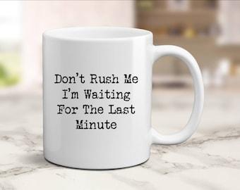 Procrastination Mug, Dont Rush Me I'm Waiting For The Last Minute Gift, Procrastinator Mug, Always Late Gift, Mug for Girlfriend, Boyfriend