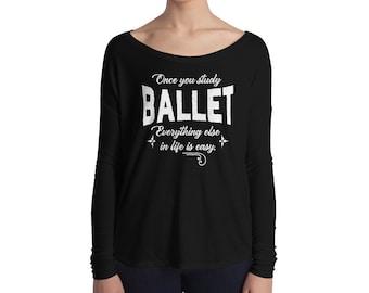 Long Sleeved Ballet Shirt - Ballet Dance - Ballet Teacher Gift - Once You Study Ballet, Everything Else In Life Is Easy