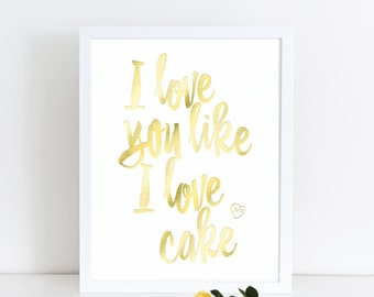 "Gold Foil Print, ""I Love You Like I Love Cake"", Gold Foil Art, Printable Art, Printable Wedding Signs, Gold Foil Wall Art"