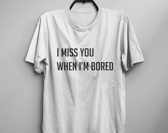 I miss you when I'm bored girlfriend tshirt Tumblr Graphic Tee for women Screen print Shirt valentine gift best friend Women funny T-shirts