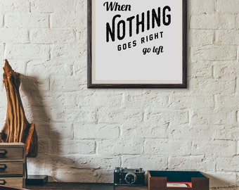 When Nothing Goes Right, Go Left : Wall Decor Typography Print Inspirational Quote Poster