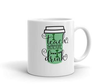Teacher Mug - Teacher Coffee - I Teach Therefore I Drink - Teacher Gift - Christmas Gift for Teacher - Mug for Teacher - Teach and Coffee