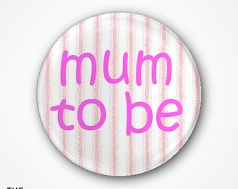 Mum to Be Badge or Magnet. Available as 2.5cm Pin Badge or 3.8cm Pin Badge or Magnet