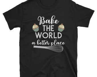 Bake The World A Better Place Funny Baking Gift Baking T Shirt