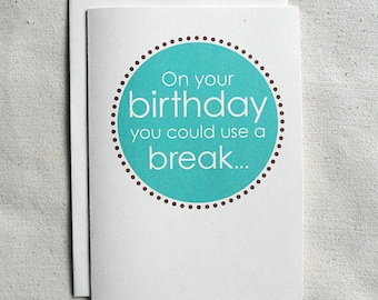 Birthday Card Funny On your birthday, you could use a break...
