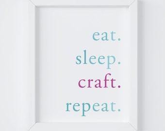 Eat Sleep Craft Repeat, Craft Room Print, Home Decor, Craft Decor, Digital Print, Instant Download, 8x10 Digital Print, 5x7 Digital Print