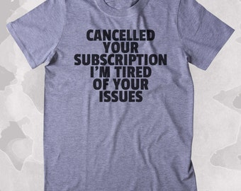 Cancelled Your Subscription I'm Tired Of Your Issues Shirt Funny Sarcastic Sarcasm Clothing Tumblr T-shirt