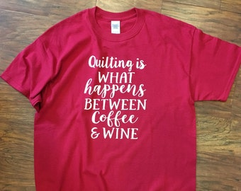 Quilting is What Happens Between Coffee & Wine Shirt