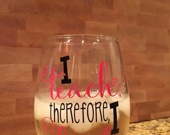 teacher wine glass - i teach therefore i drink wine glass - teacher gifts - end of year gift - funny teacher gifts - teacher cup