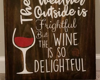 The Weather Outside is Frightgful, but the Wine is so Delightful Wooden Sign