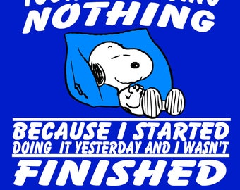 Custom T-Shirt: Snoopy-Today I'm doing nothing because I started doing it yesterday and I wasn't finished and I'm no quitter