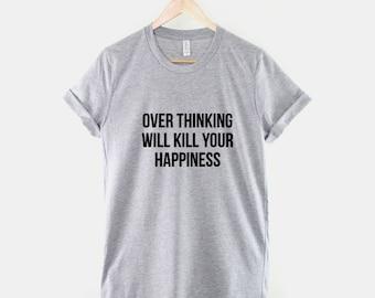 Over Thinking Will Kill Your Happiness T-Shirt - Meditation T Shirt Yoga Positive Life Coach