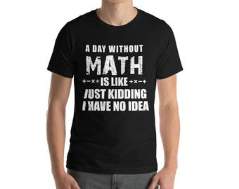 Day Without Math Is Like... Just Kidding, I have No Idea Funny Short-Sleeve Unisex T-Shirt