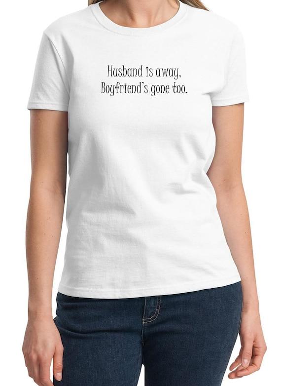 Husband is away. Boyfriend's gone too -  Ladies T-Shirt