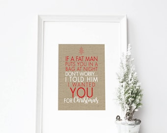 Christmas Print | If a fat man puts you in a bag don't worry... I told him I wanted you for Christmas  | xmas prints | xmas print