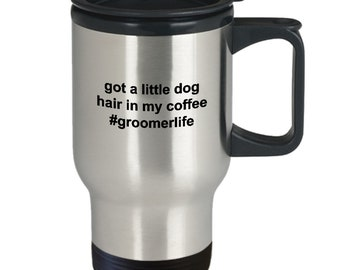 Pet groomer stainless steel insulated travel mug gift - got a little dog hair in my coffee - groomerlife