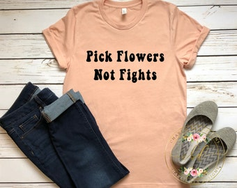 Pick Flowers Not Fights - Peace - Women's Shirt - Inspirational Shirt - Quote Shirt