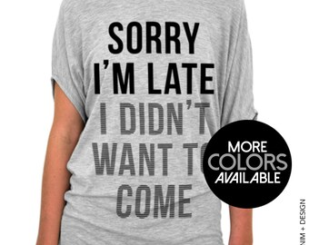 Funny Shirt Sayings, Sorry I'm Late I Didn't Want To Come - Slouchy Tee - Off the shoulder,plus size, tunic length, gift for her,funny shirt