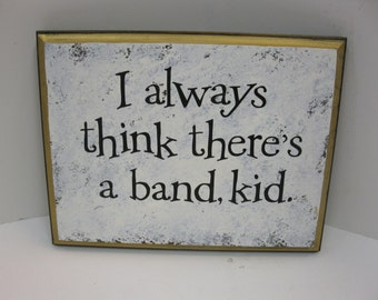 I always think there's a band, kid.- Music man