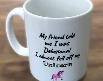 Unicorn mug - 'my friend told me i was delusional, i almost fell off my Unicorn'