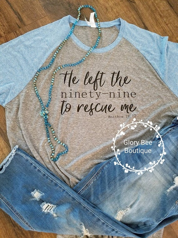 He Left The Ninety Nine To Rescue Me Shirt Christian