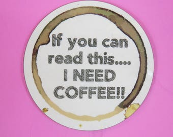 Coffee lovers coaster, If you can read this...I need coffee, round wooden coaster