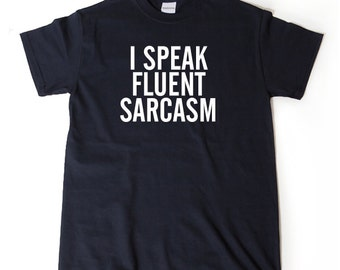 I Speak Fluent Sarcasm T-shirt Funny Hilarious Sarcastic Gift Idea Tee Shirt