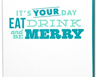 It's your day eat drink and be merrry letterpress printed birthday card