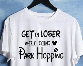 Get in Loser, Were going Park Hopping - Disney T- Shirt