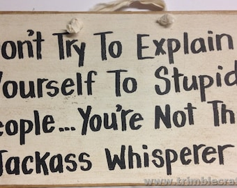 Dont try explain yourself to stupid people you're not Jackass Whisperer sign wood handmade