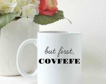 Covfefe, Covfefe Mug, But First Covfefe, Covfefe Gift, Covfefe Twitter, Funny Mug, Political Humor, Coffee Gift, Custom Mug, Ceramic Mug