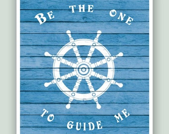 Be the one to guide me, Nautical print, helm wall art, Nursery print, faux bois, beach cottage decor, gift for sailors.