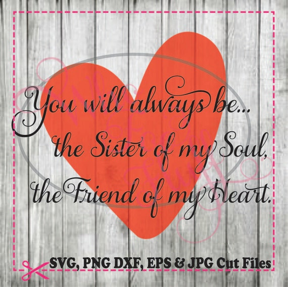 You Will Always Be The Sister To My Soul The Friend To My Heart SVG, DIY  Jpg Png Dxf Eps Files, Cutting File, Gift Unique Saying Quote Sis From  WhoFooFluff ...