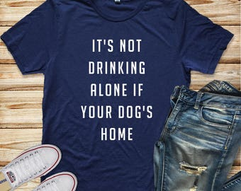 It's Not Drinking Alone If Your Dog's Home Unisex Tee Women's Clothing Men's Clothing Women's Tee Men's Tee Humor Tee