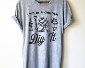 Life Is A Garden Dig It! Unisex Shirt - Gardening Shirt - Gardener Gift - Plant Shirt - Funny Sayings - Novelty Gift - Graphic T-Shirt