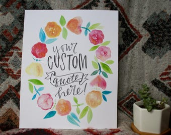 Hand Lettered, Hand Painted CUSTOM 8x10, Add Your Own Custom Quote! Watercolor Floral Wreath Print