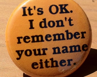 It's Ok. I don't remember your name either - Button, Magnet, or Bottle Opener