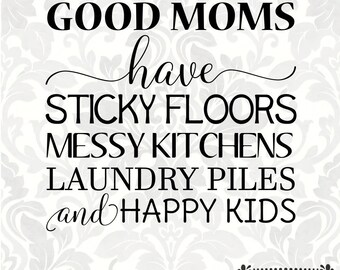 Good moms have sticky floors, messy kitchens, laundry piles and happy kids (SVG, PDF, PNG Digital File Vector Graphic)