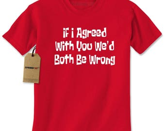 If I Agreed With You We'd Both Be Wrong Mens T-shirt
