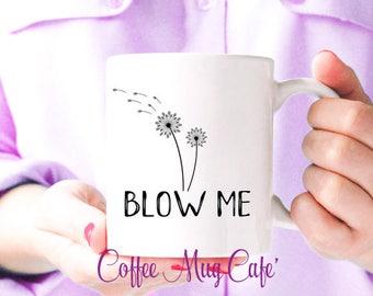 Blow me, Dandelion, Coffee Mug, funny coffee mug, coffee mug with sayings, gift under 20, Mugs with sayings, Dishwasher and Microwave safe