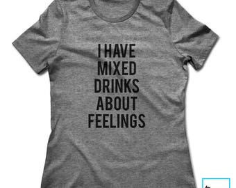 I Have Mixed Drinks About Feelings | Funny Drinking Shirt | Funny Shirt | Party Shirt | Alcohol Shirt | Funny Alcohol Shirt | Womens Tshirt