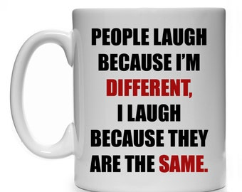 People Laugh Because I'm Different, I Laugh Because They Are The Same Mug Cup Funny Quote Gift Present