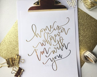 Home is wherever I'm with you - Foiled Handlettered Print - Choose your foil color - Modern Calligraphy home decor 8x10 or 5x7
