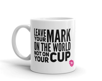 Leave your mark on the world not on your cup lipstick lips mug