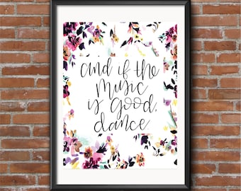 And If the Music is Good, Dance - Print with flowers